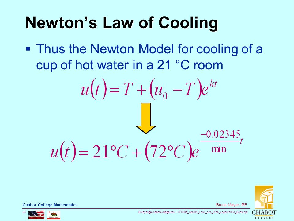 BMayer@ChabotCollege.edu MTH55_Lec-64_Fa08_sec_9-5b_Logarithmic_Eqns.ppt 23 Bruce Mayer, PE Chabot College Mathematics Newton's Law of Cooling  Thus the Newton Model for cooling of a cup of hot water in a 21 °C room