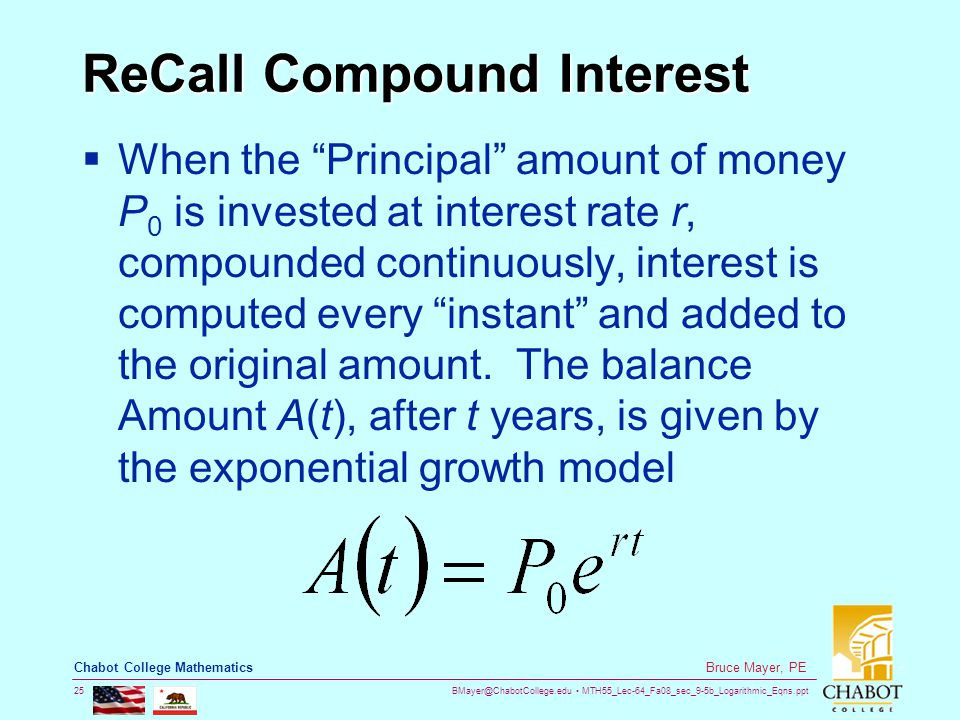 BMayer@ChabotCollege.edu MTH55_Lec-64_Fa08_sec_9-5b_Logarithmic_Eqns.ppt 25 Bruce Mayer, PE Chabot College Mathematics ReCall Compound Interest  When the Principal amount of money P 0 is invested at interest rate r, compounded continuously, interest is computed every instant and added to the original amount.