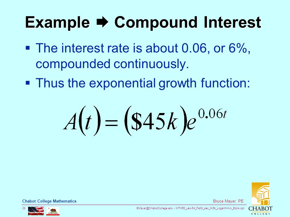 BMayer@ChabotCollege.edu MTH55_Lec-64_Fa08_sec_9-5b_Logarithmic_Eqns.ppt 28 Bruce Mayer, PE Chabot College Mathematics Example  Compound Interest  The interest rate is about 0.06, or 6%, compounded continuously.