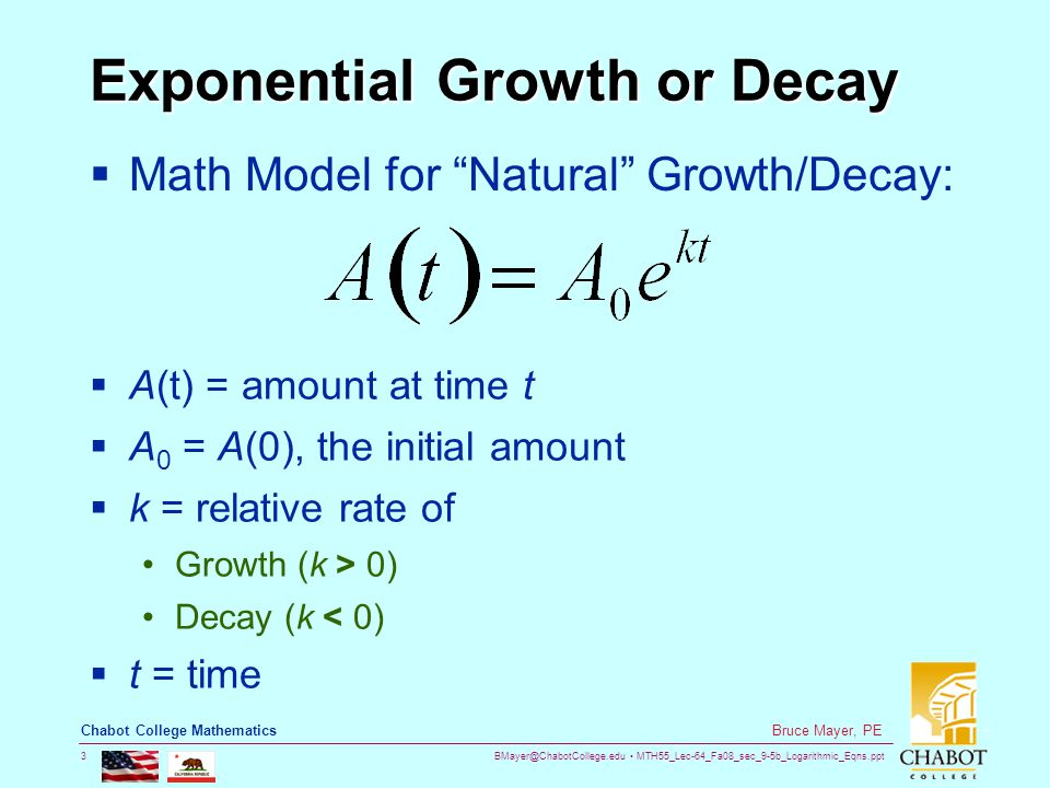BMayer@ChabotCollege.edu MTH55_Lec-64_Fa08_sec_9-5b_Logarithmic_Eqns.ppt 3 Bruce Mayer, PE Chabot College Mathematics Exponential Growth or Decay  Math Model for Natural Growth/Decay:  A(t) = amount at time t  A 0 = A(0), the initial amount  k = relative rate of Growth (k > 0) Decay (k < 0)  t = time