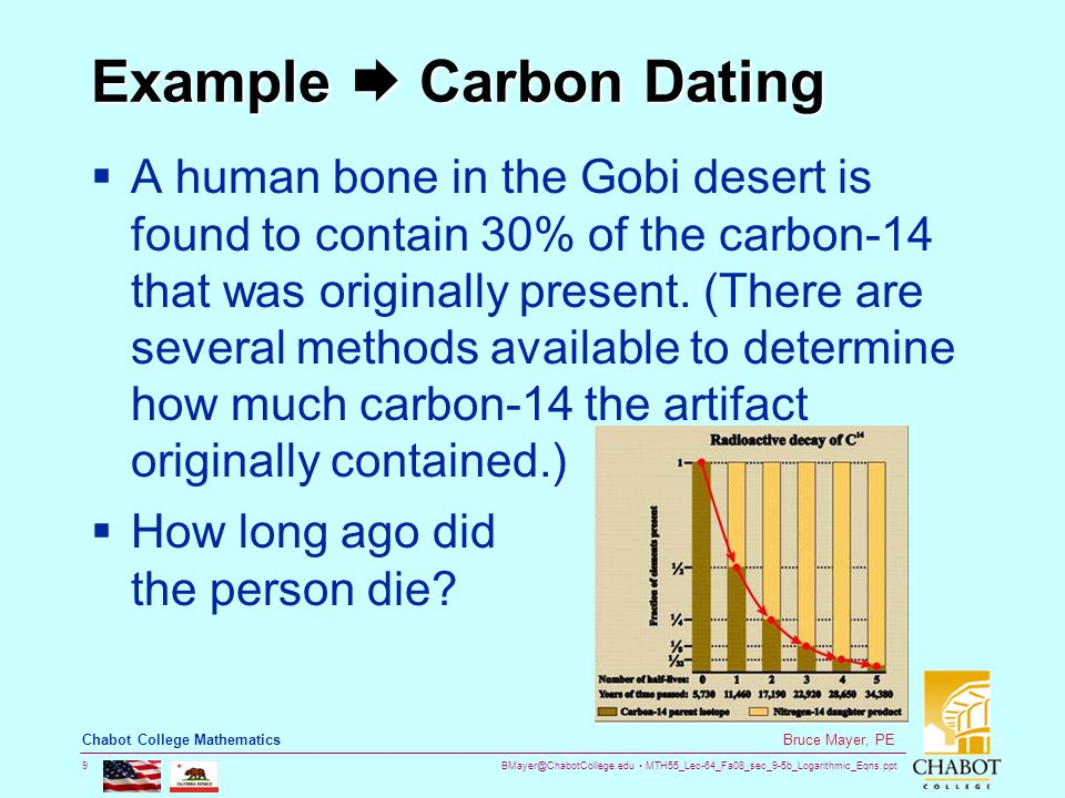 BMayer@ChabotCollege.edu MTH55_Lec-64_Fa08_sec_9-5b_Logarithmic_Eqns.ppt 9 Bruce Mayer, PE Chabot College Mathematics Example  Carbon Dating  A human bone in the Gobi desert is found to contain 30% of the carbon-14 that was originally present.