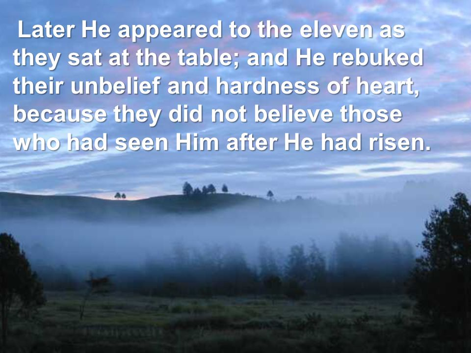 Later He appeared to the eleven as they sat at the table; and He rebuked their unbelief and hardness of heart, because they did not believe those who had seen Him after He had risen.