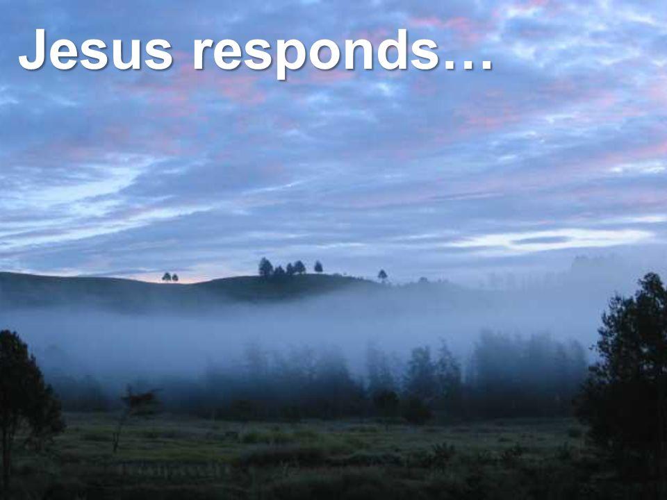 Jesus responds…