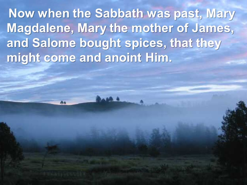 Now when the Sabbath was past, Mary Magdalene, Mary the mother of James, and Salome bought spices, that they might come and anoint Him.