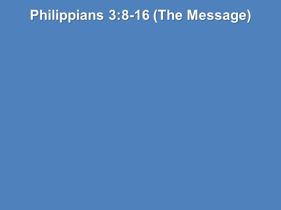 Philippians 3:8-16 (The Message)