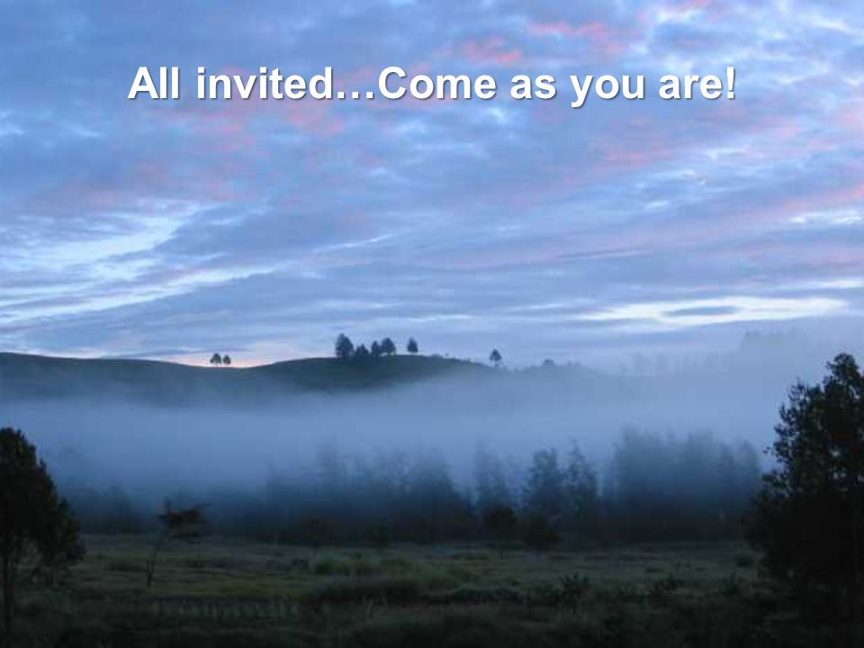 All invited…Come as you are!