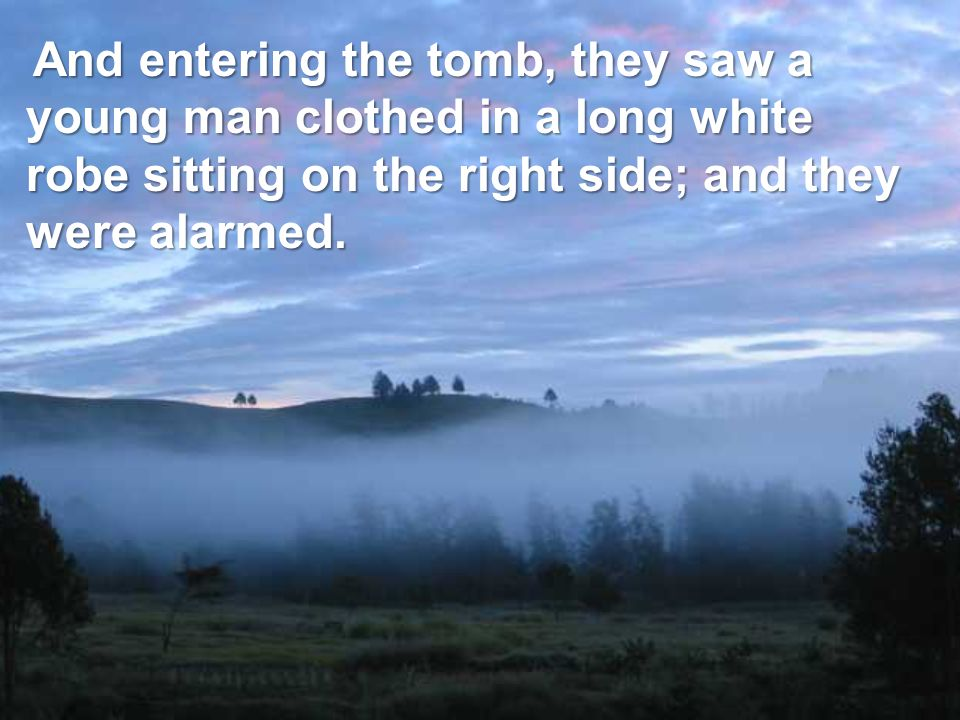 And entering the tomb, they saw a young man clothed in a long white robe sitting on the right side; and they were alarmed.
