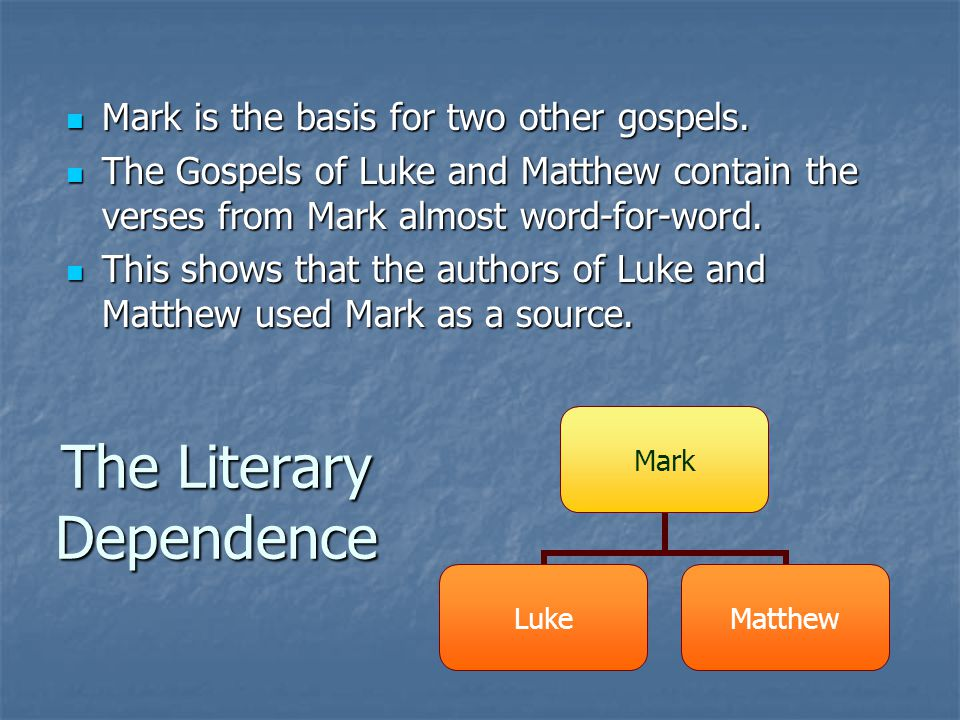The Literary Dependence Mark is the basis for two other gospels. Mark is the basis for two other gospels. The Gospels of Luke and Matthew contain the