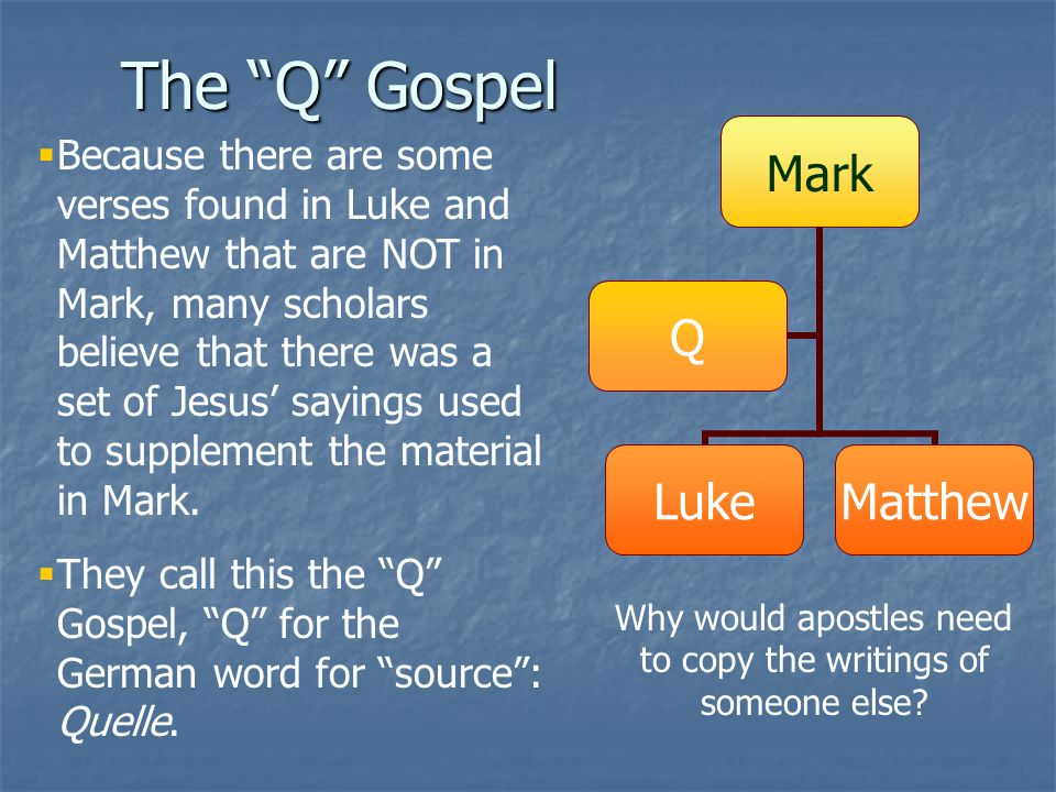 """The """"Q"""" Gospel  Because there are some verses found in Luke and Matthew that are NOT in Mark, many scholars believe that there was a set of Jesus' sa"""