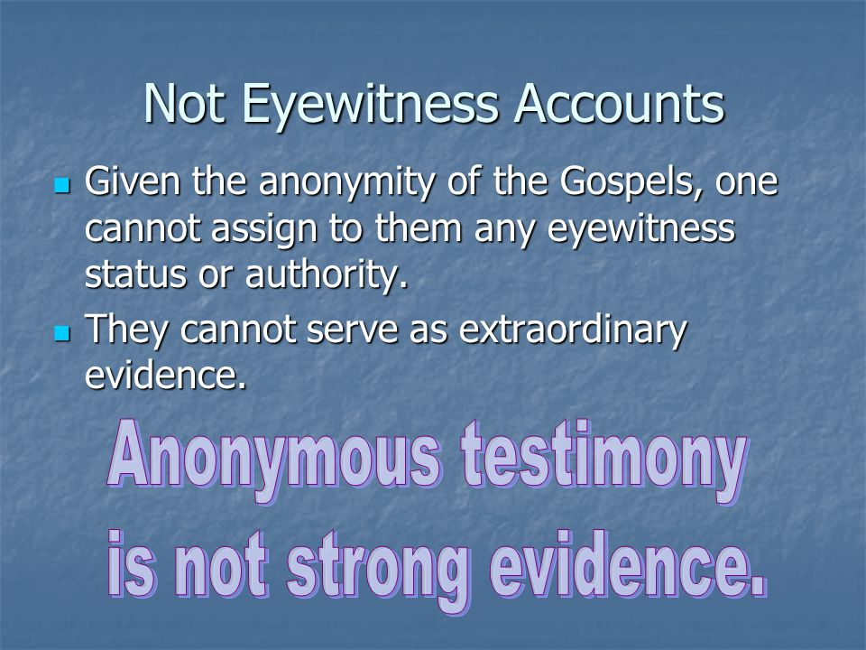 Not Eyewitness Accounts Given the anonymity of the Gospels, one cannot assign to them any eyewitness status or authority. Given the anonymity of the G