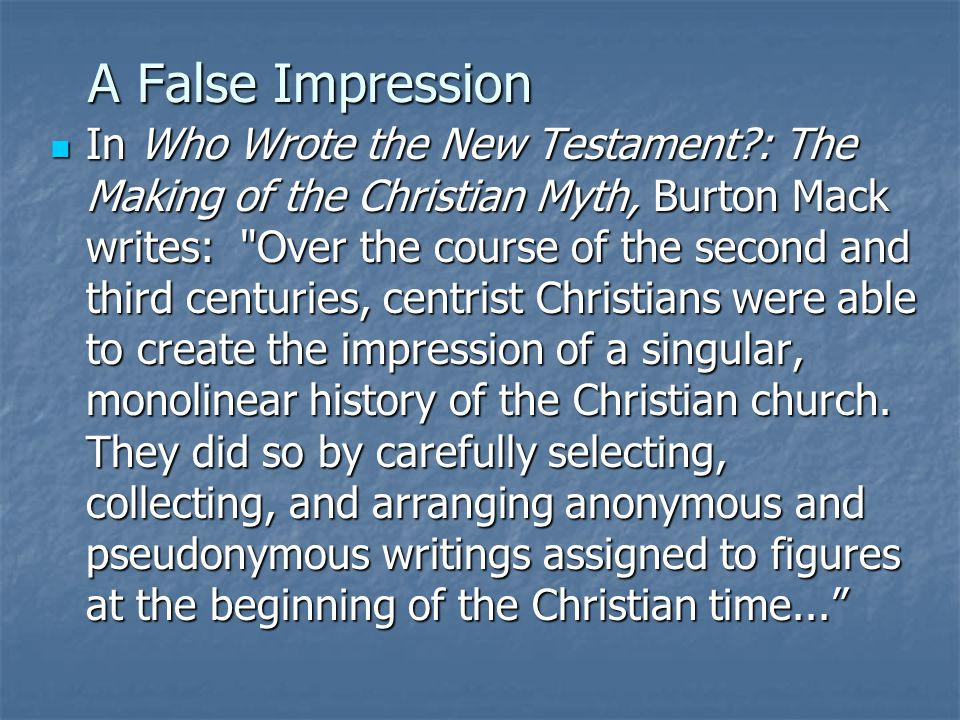 A False Impression In Who Wrote the New Testament?: The Making of the Christian Myth, Burton Mack writes: