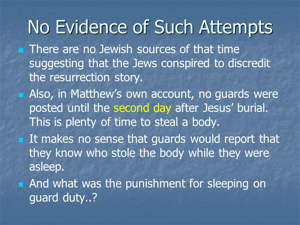 No Evidence of Such Attempts There are no Jewish sources of that time suggesting that the Jews conspired to discredit the resurrection story. Also, in