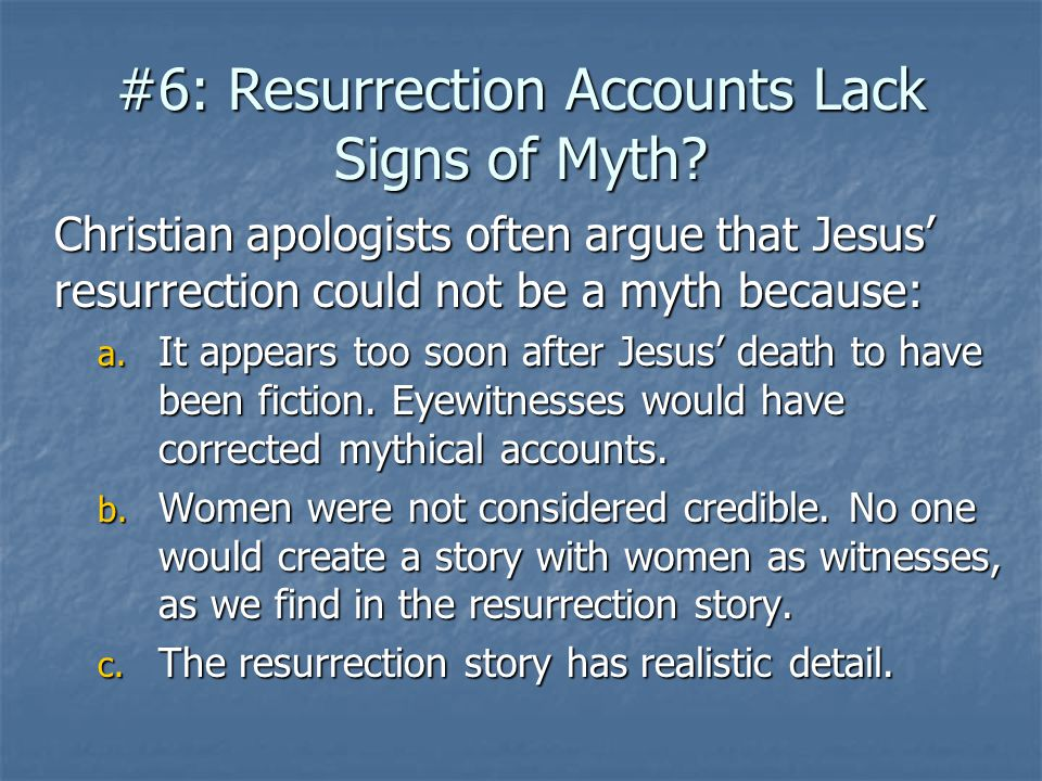 #6: Resurrection Accounts Lack Signs of Myth? Christian apologists often argue that Jesus' resurrection could not be a myth because: a. It appears too