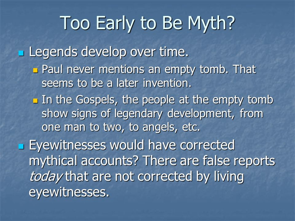 Too Early to Be Myth? Legends develop over time. Legends develop over time. Paul never mentions an empty tomb. That seems to be a later invention. Pau
