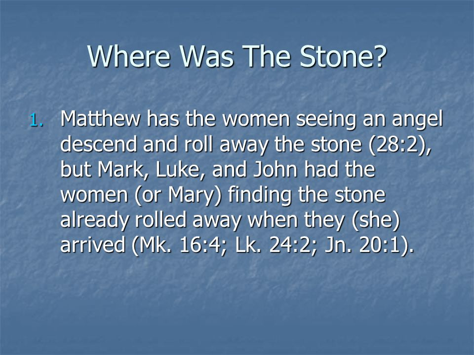 Where Was The Stone? 1. Matthew has the women seeing an angel descend and roll away the stone (28:2), but Mark, Luke, and John had the women (or Mary)