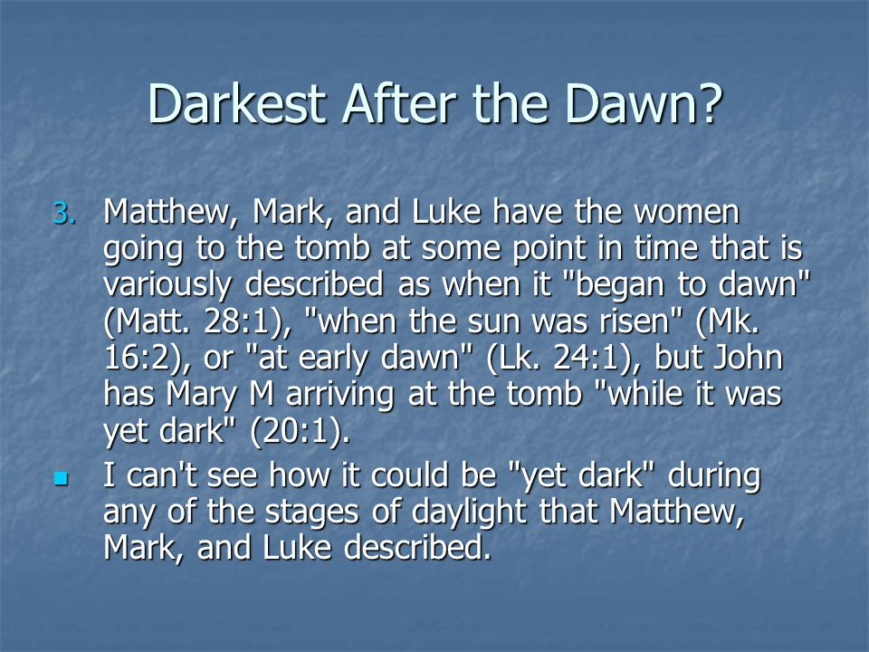 Darkest After the Dawn? 3. Matthew, Mark, and Luke have the women going to the tomb at some point in time that is variously described as when it