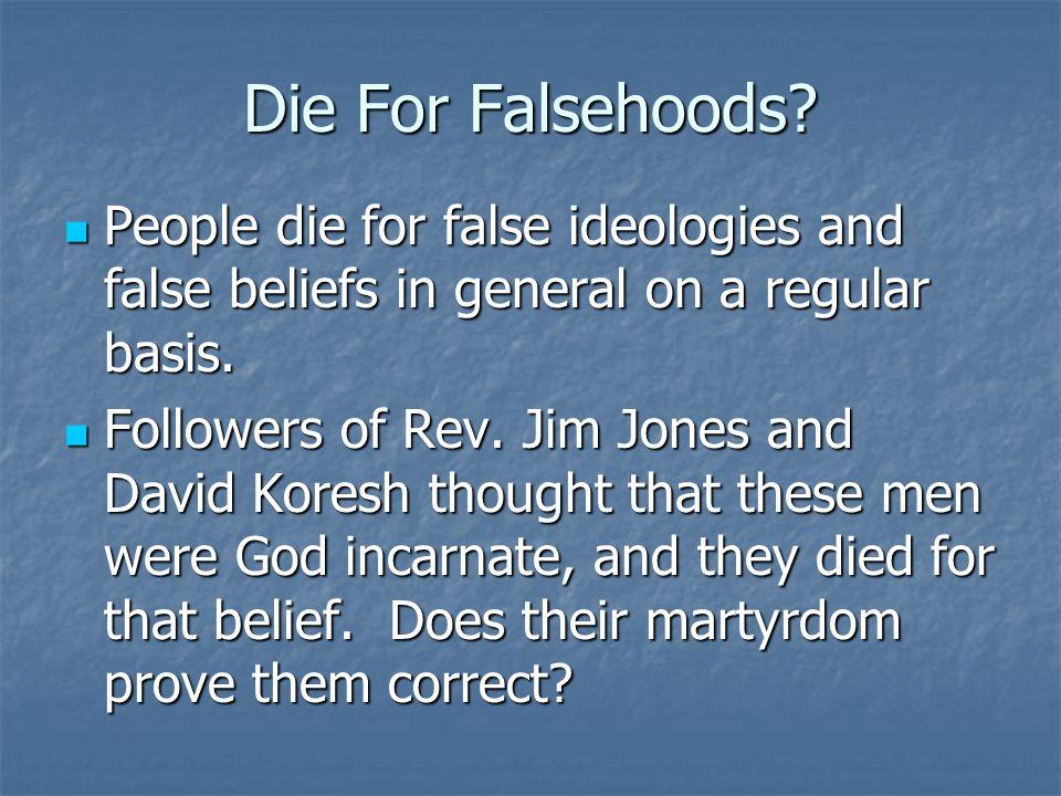 Die For Falsehoods? People die for false ideologies and false beliefs in general on a regular basis. People die for false ideologies and false beliefs