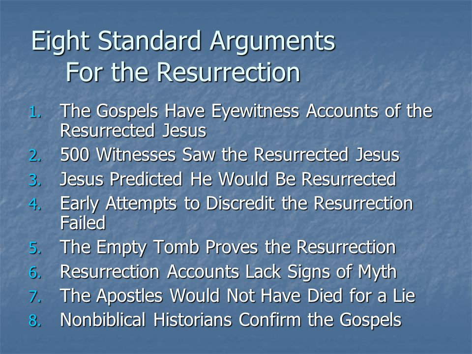 Eight Standard Arguments For the Resurrection 1. The Gospels Have Eyewitness Accounts of the Resurrected Jesus 2. 500 Witnesses Saw the Resurrected Je