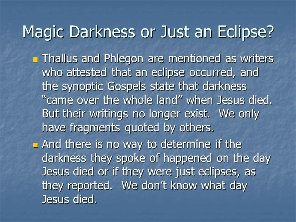 Magic Darkness or Just an Eclipse? Thallus and Phlegon are mentioned as writers who attested that an eclipse occurred, and the synoptic Gospels state