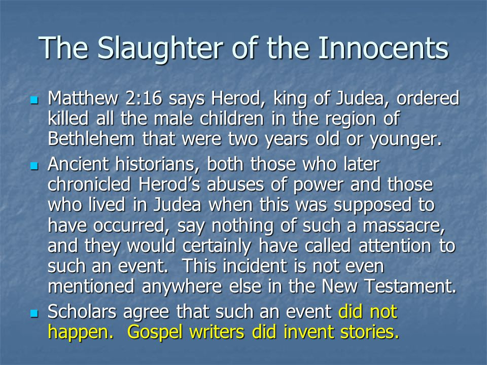 The Slaughter of the Innocents Matthew 2:16 says Herod, king of Judea, ordered killed all the male children in the region of Bethlehem that were two y