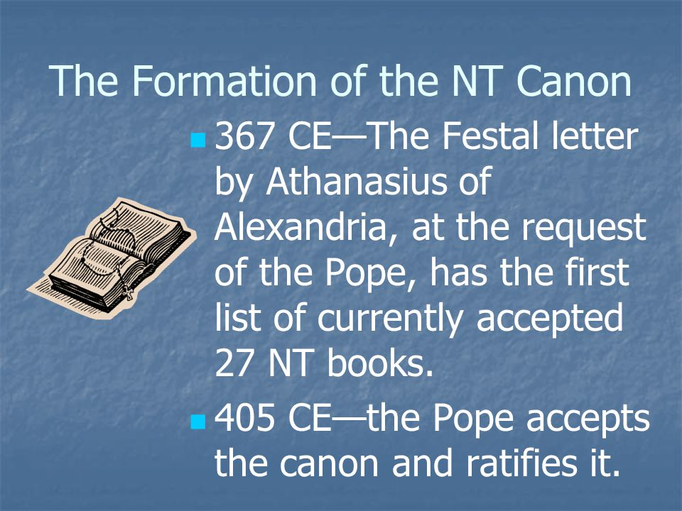 The Formation of the NT Canon 367 CE—The Festal letter by Athanasius of Alexandria, at the request of the Pope, has the first list of currently accept