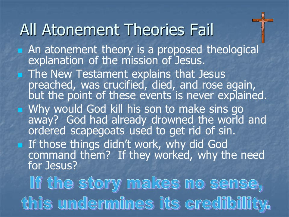 All Atonement Theories Fail An atonement theory is a proposed theological explanation of the mission of Jesus. The New Testament explains that Jesus p