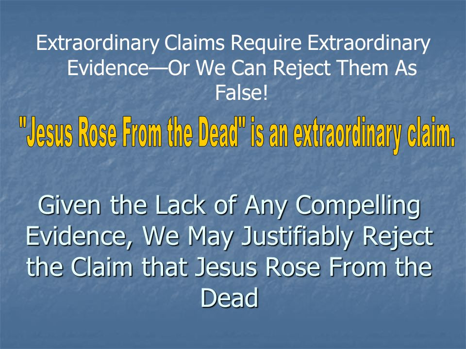Given the Lack of Any Compelling Evidence, We May Justifiably Reject the Claim that Jesus Rose From the Dead Extraordinary Claims Require Extraordinar