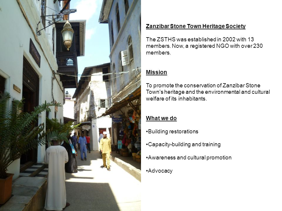 Zanzibar Stone Town Heritage Society The ZSTHS was established in 2002 with 13 members. Now, a registered NGO with over 230 members. Mission To promot