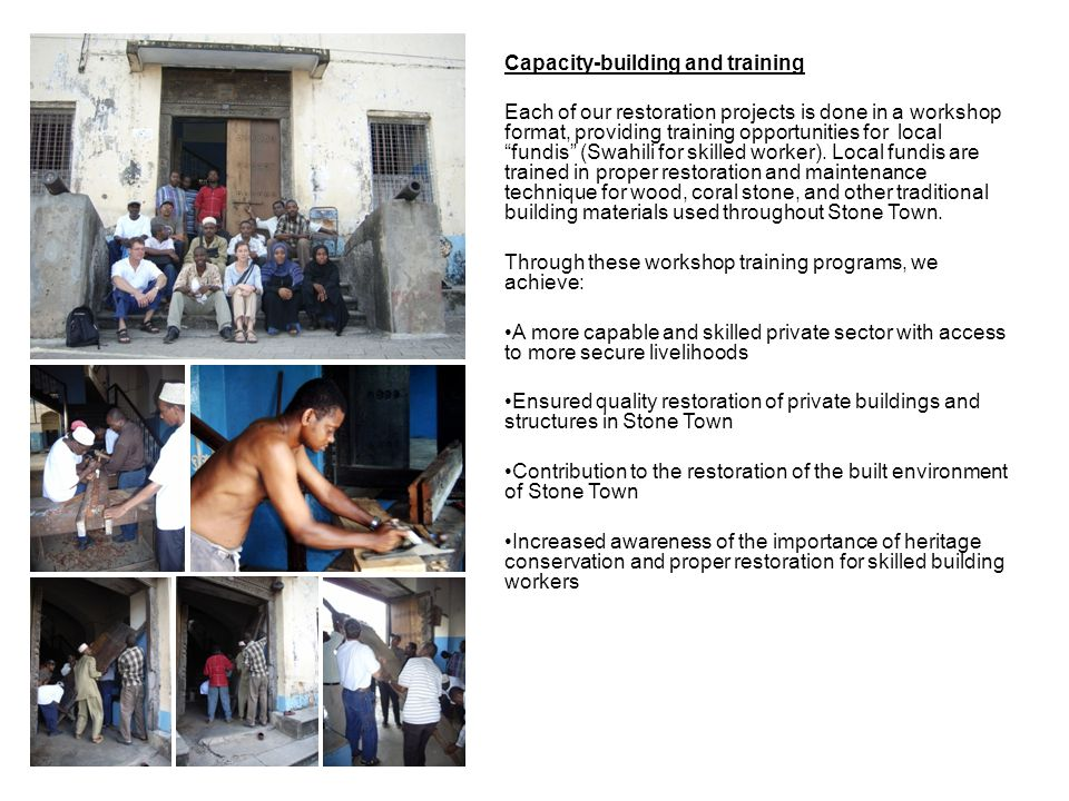 Capacity-building and training Each of our restoration projects is done in a workshop format, providing training opportunities for local fundis (Swahili for skilled worker).