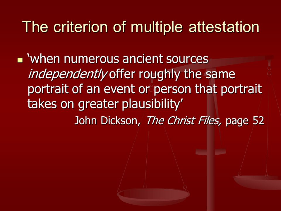The criterion of multiple attestation 'when numerous ancient sources independently offer roughly the same portrait of an event or person that portrait takes on greater plausibility' 'when numerous ancient sources independently offer roughly the same portrait of an event or person that portrait takes on greater plausibility' John Dickson, The Christ Files, page 52