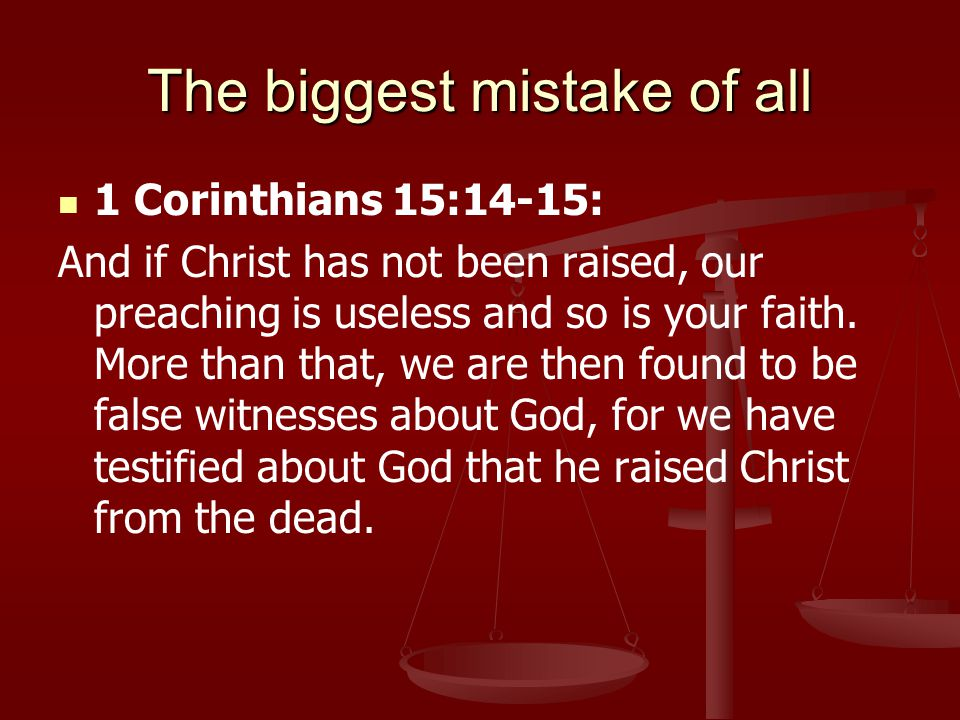 The biggest mistake of all 1 Corinthians 15:14-15: And if Christ has not been raised, our preaching is useless and so is your faith.