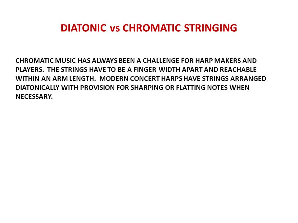 DIATONIC vs CHROMATIC STRINGING CHROMATIC MUSIC HAS ALWAYS BEEN A CHALLENGE FOR HARP MAKERS AND PLAYERS.