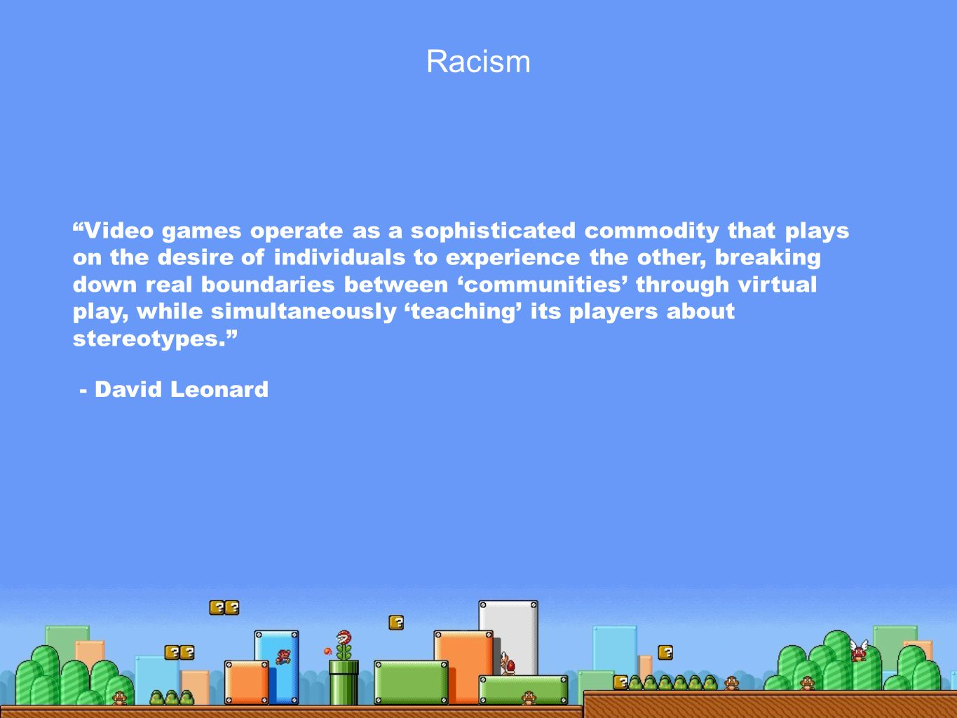 Video games operate as a sophisticated commodity that plays on the desire of individuals to experience the other, breaking down real boundaries between 'communities' through virtual play, while simultaneously 'teaching' its players about stereotypes. - David Leonard Racism