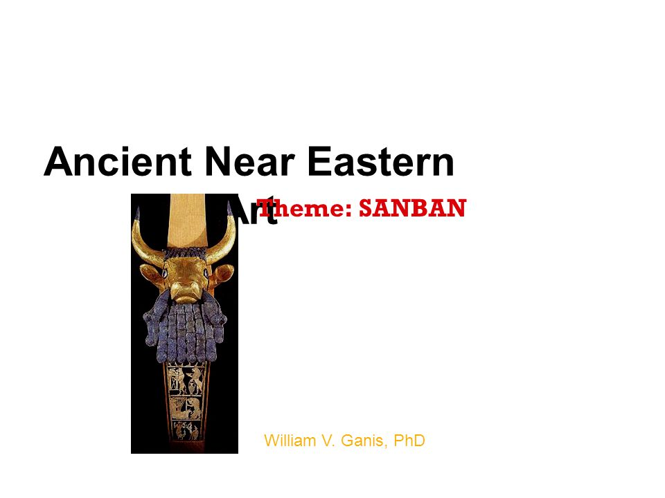 Ancient Near Eastern Art William V. Ganis, PhD Theme: SANBAN