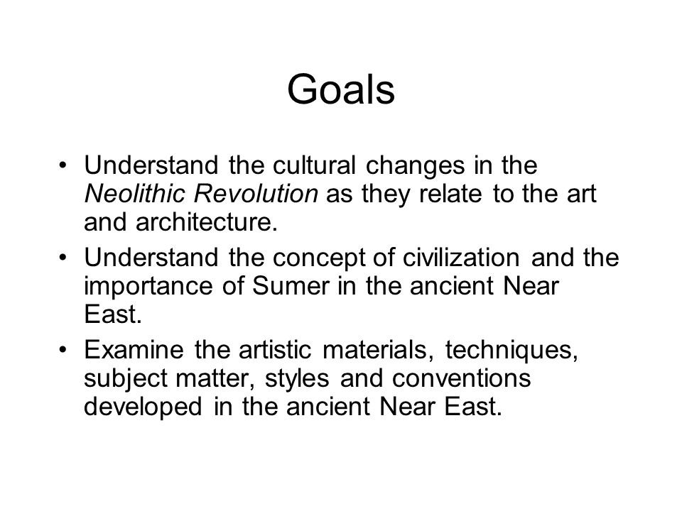 Goals Understand the cultural changes in the Neolithic Revolution as they relate to the art and architecture. Understand the concept of civilization a