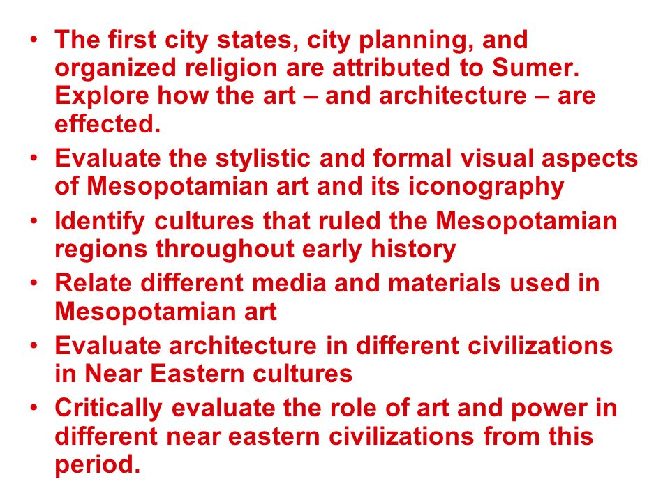 The first city states, city planning, and organized religion are attributed to Sumer. Explore how the art – and architecture – are effected. Evaluate
