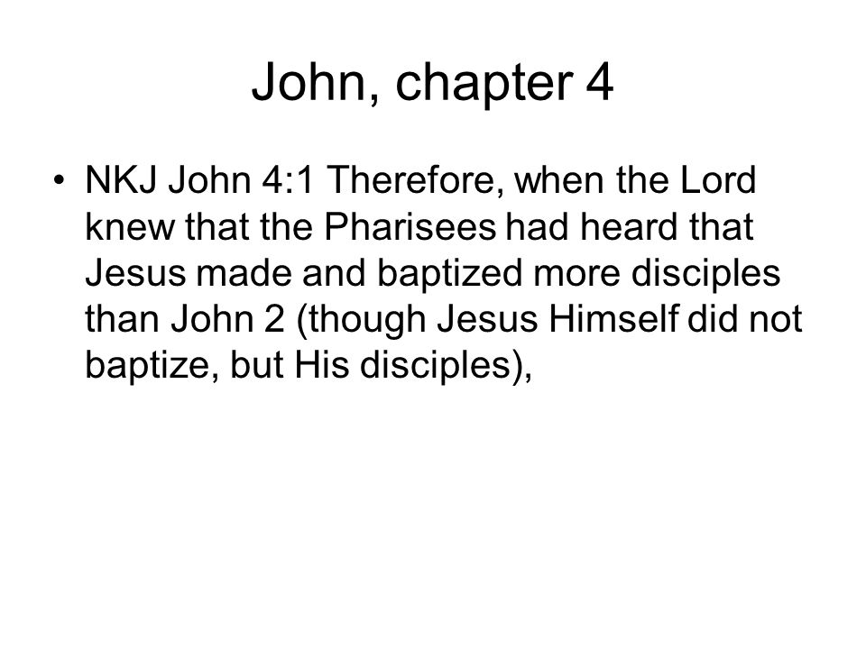 John, chapter 4 NKJ John 4:1 Therefore, when the Lord knew that the Pharisees had heard that Jesus made and baptized more disciples than John 2 (though Jesus Himself did not baptize, but His disciples),
