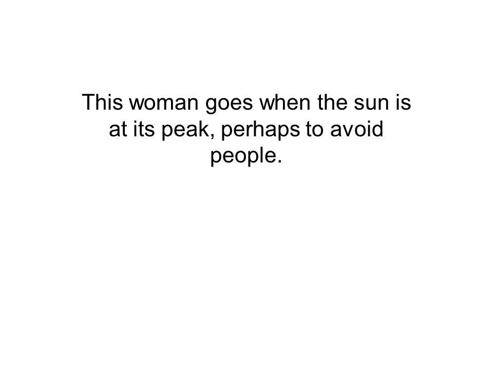 This woman goes when the sun is at its peak, perhaps to avoid people.
