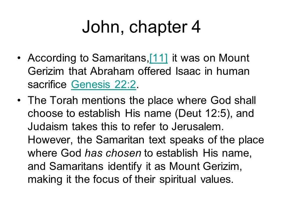 John, chapter 4 According to Samaritans,[11] it was on Mount Gerizim that Abraham offered Isaac in human sacrifice Genesis 22:2.[11]Genesis 22:2 The Torah mentions the place where God shall choose to establish His name (Deut 12:5), and Judaism takes this to refer to Jerusalem.