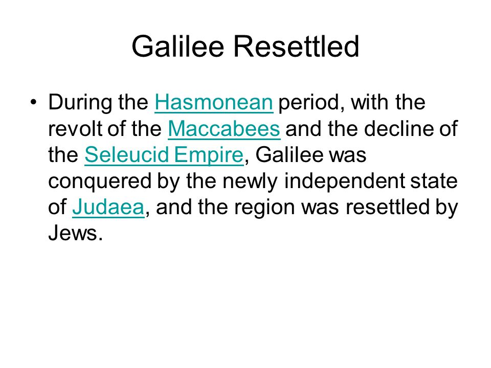 Galilee Resettled During the Hasmonean period, with the revolt of the Maccabees and the decline of the Seleucid Empire, Galilee was conquered by the newly independent state of Judaea, and the region was resettled by Jews.HasmoneanMaccabeesSeleucid EmpireJudaea