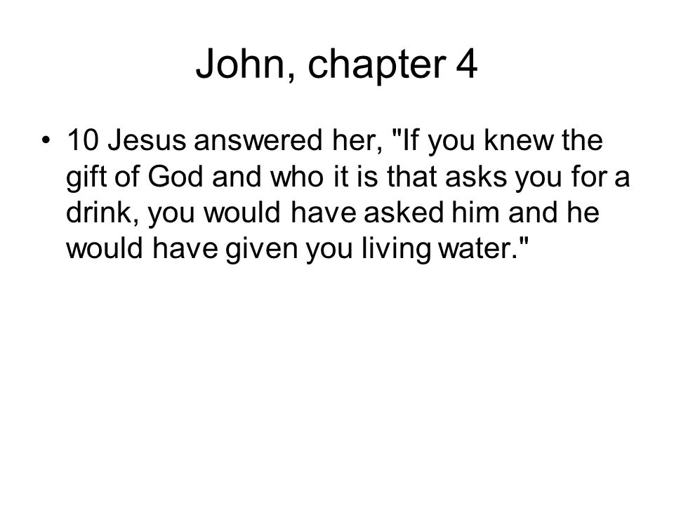 John, chapter 4 10 Jesus answered her, If you knew the gift of God and who it is that asks you for a drink, you would have asked him and he would have given you living water.