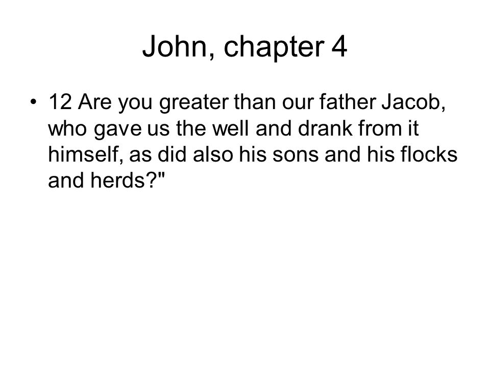 John, chapter 4 12 Are you greater than our father Jacob, who gave us the well and drank from it himself, as did also his sons and his flocks and herds