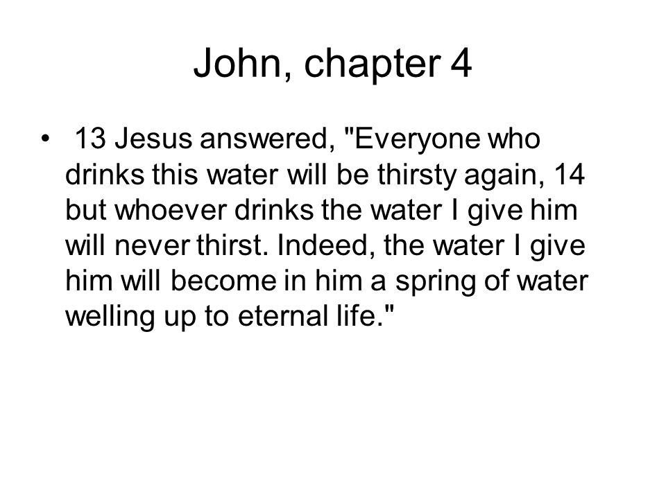 John, chapter 4 13 Jesus answered, Everyone who drinks this water will be thirsty again, 14 but whoever drinks the water I give him will never thirst.