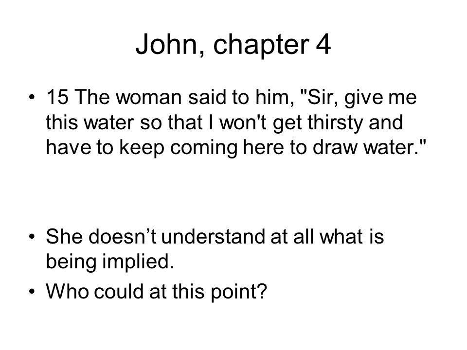 John, chapter 4 15 The woman said to him, Sir, give me this water so that I won t get thirsty and have to keep coming here to draw water. She doesn't understand at all what is being implied.