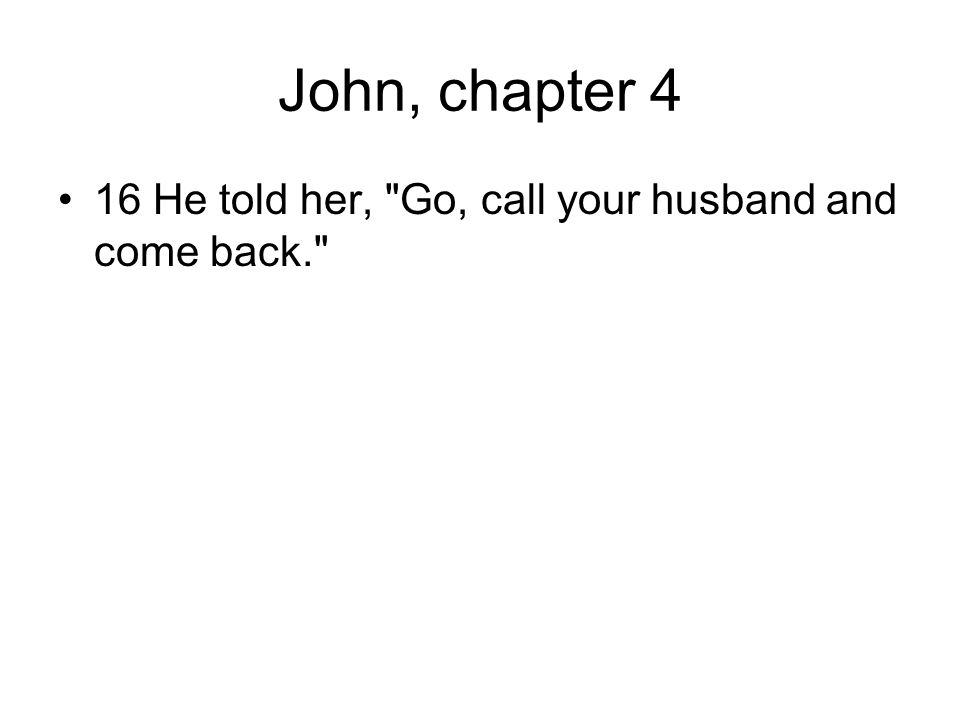 John, chapter 4 16 He told her, Go, call your husband and come back.
