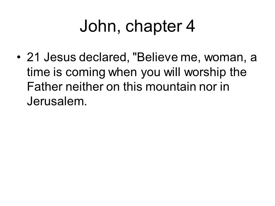 John, chapter 4 21 Jesus declared, Believe me, woman, a time is coming when you will worship the Father neither on this mountain nor in Jerusalem.