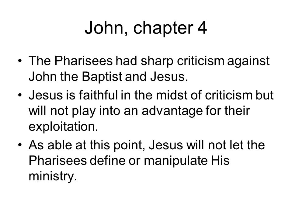 John, chapter 4 The Pharisees had sharp criticism against John the Baptist and Jesus.