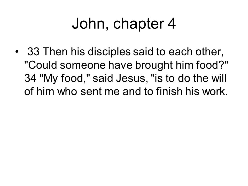 John, chapter 4 33 Then his disciples said to each other, Could someone have brought him food 34 My food, said Jesus, is to do the will of him who sent me and to finish his work.