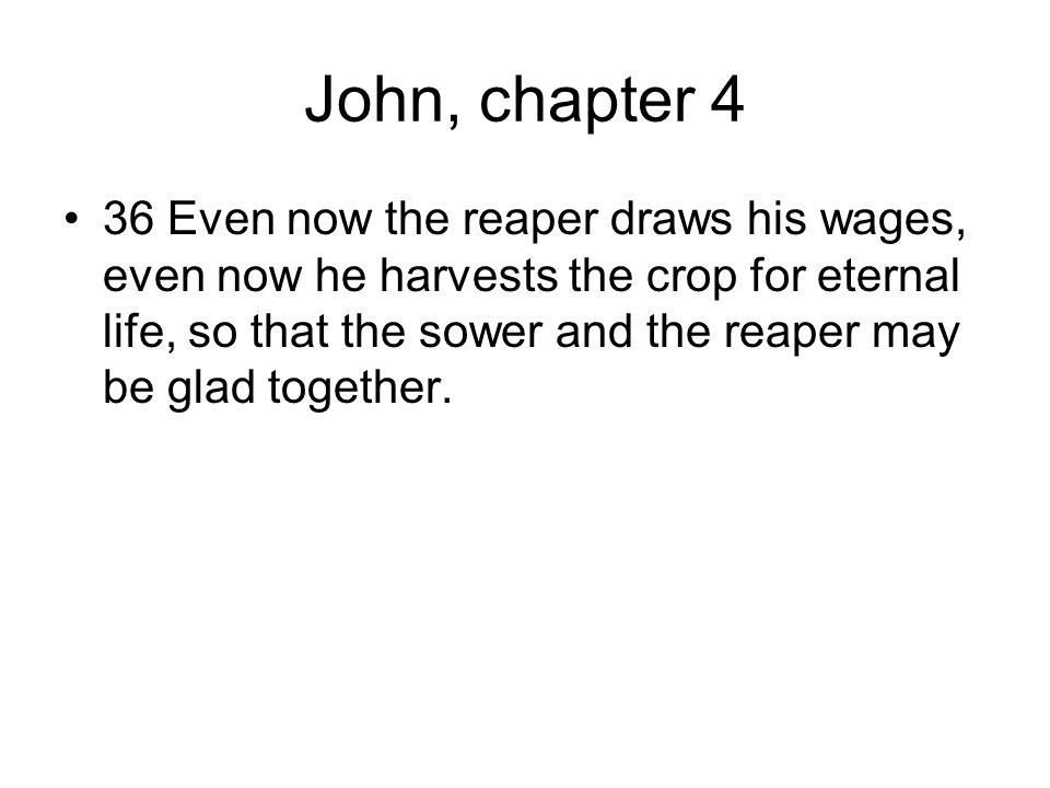 John, chapter 4 36 Even now the reaper draws his wages, even now he harvests the crop for eternal life, so that the sower and the reaper may be glad together.