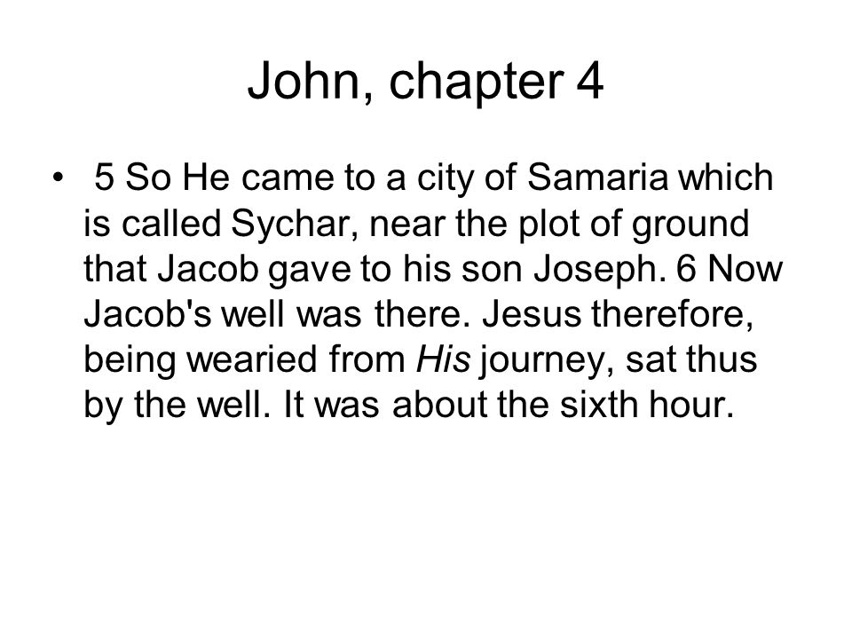 John, chapter 4 5 So He came to a city of Samaria which is called Sychar, near the plot of ground that Jacob gave to his son Joseph.